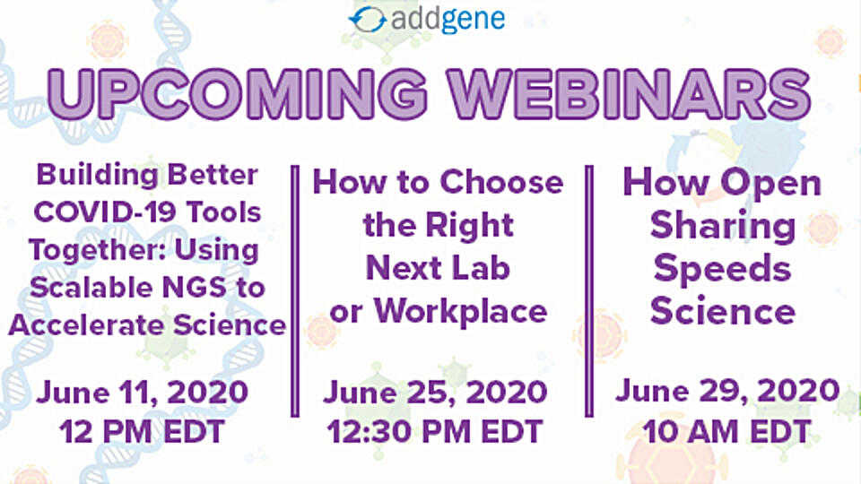 List of Addgene's upcoming webinars include Building Better COVID-19 Tools Together: Using Scalable NGS to Accelerate Science, How to Choose the Right Next Lab or Workplace, and How Open Sharing Speeds Science
